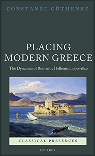 Placing Modern Greece: The Dynamics of Romantic Hellenism, 1770-1840 (Classical Presences)