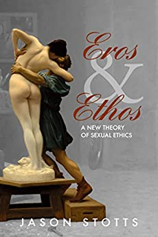 Eros and Ethos: A New Theory of Sexual Ethics by [Stotts, Jason]