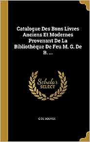 Catalogue Des Bons Livres Anciens Et Modernes Provenant De