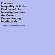Economic Inequality: Is It the Real Issue?: An Investigation into the Current Debate Among Intellectuals Audiobook by Thomas Winterbottom Narrated by Michael Goldsmith