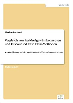 Vergleich von Residualgewinnkonzepten und Discounted Cash Flow-Methoden: Vor dem Hintergrund der wertorientierten Unternehmenssteuerung (German Edition)