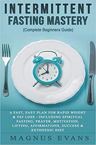 Intermittent Fasting Mastery (Complete Beginners Guide): An Easy Plan For Rapid Weight & Fat Loss - Including Spiritual Fasting, Prayer, Motivation, Lifting, Affirmations, Success & Ketogenic Diet