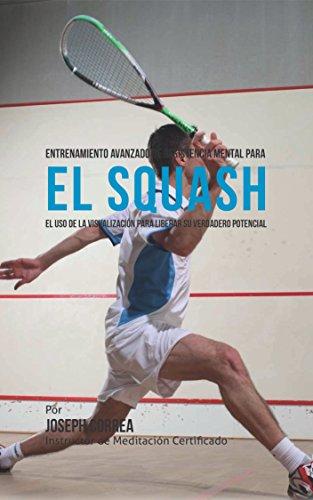 Entrenamiento Avanzado de Resistencia Mental para el Squash: El uso de la visualización para liberar su verdadero potencial par Joseph Correa (Instructor de Meditación Certificado)