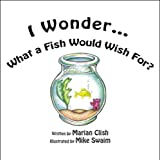 I Wonder What a Fish Would Wish For?, Marian L. Clish, 1608362892