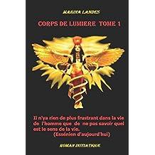 Corps de Lumière Tome1: il n'y a rien de plus frustrant dans la vie de l'homme que de ne pas savoir quel est le sens de la vie. (Essénien d'aujourd'hui) (French Edition)