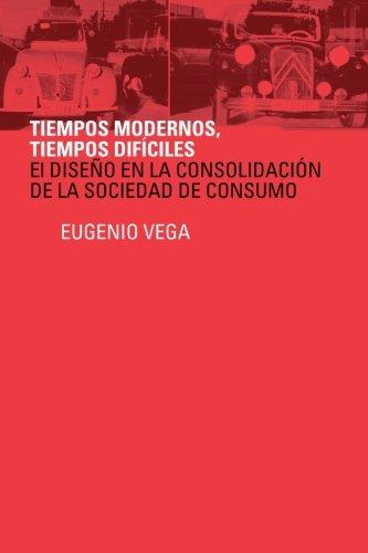 Tiempos Modernos, Tiempos Díficiles El Diseño en la Consolidación de la Sociedad de Consumo  [Vega, Eugenio] (Tapa Blanda)