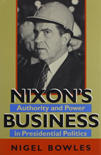 Nixon's Business: Authority and Power in Presidential Politics (Joseph V. Hughes Jr. and Holly O. Hughes Series on the Presidency and Leadership)