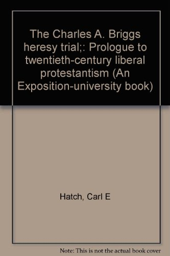 The Charles A. Briggs heresy trial;: Prologue to twentieth-century liberal protestantism (An Exposition-university book)