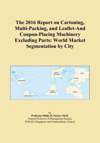 The 2016 Report on Cartoning, Multi-Packing, and Leaflet-And Coupon-Placing Machinery Excluding Parts: World Market Segmentation by City