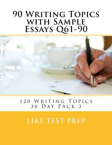 90 Writing Topics with Sample Essays Q61-90: 120 Writing Topics 30 Day Pack 3 (Volume 3)