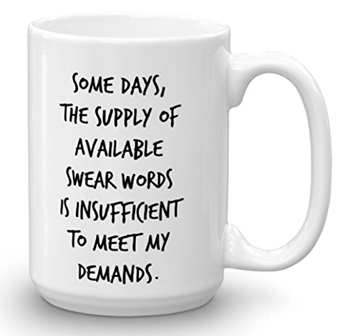 Some Days The Supply Of Available Swear Words Is insufficient To Meet My Demands Funny 15 oz Coffee Mug, Great Gag Gift, Coworker, Boss, Rude, sarcasm, sarcastic (What Do We Eat On Thanksgiving)