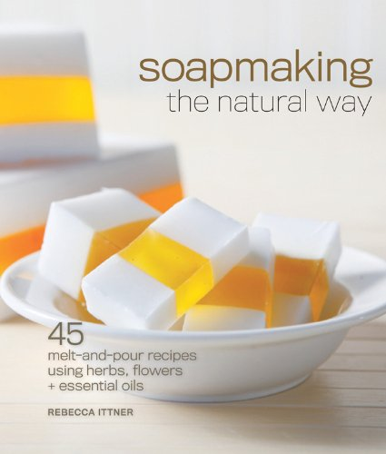 Soapmaking the Natural Way: 45 Melt-and-Pour Recipes Using Herbs, Flowers & Essential Oils (Melt And Pour Soap Recipes With Essential Oils)