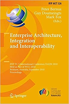 Enterprise Architecture, Integration and Interoperability: IFIP TC 5 International Conference, EAI2N 2010, Held as Part of WCC 2010, Brisbane, ... in Information and Communication Technology)