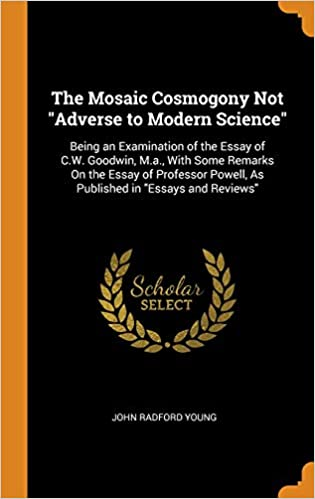 the mosaic cosmogony not adverse to modern science being an  the mosaic cosmogony not adverse to modern science being an examination of  the essay of cw goodwin ma with some remarks on the essay of  professor
