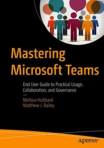 Mastering Microsoft Teams: End User Guide to Practical Usage, Collaboration, and Governance by Apress