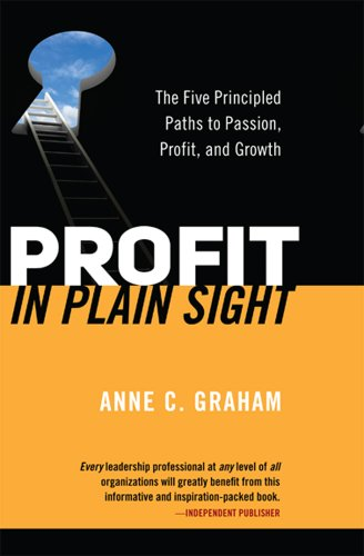 Profit in Plain Sight: The Five Principled Paths to Passion, Profit and Growth