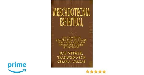 Mercadotecnia Espiritual: Una Formula Comprobada de 5 Pasos Para Crear Riquezas Facilmente Desde Su Interior: Amazon.es: Joe Vitale, Csar A. Vargas: Libros