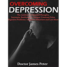 OVERCOMING DEPRESSION:  The Antidote for Suicidal Thoughts, Insomnia, Restlessness, Fatigue, Constant Pains, Digestive Problems, Impulsive Behavior and Lots More.