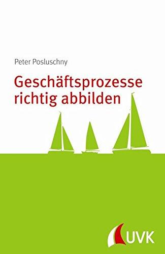 Geschäftsprozesse richtig abbilden. Prozessmanagement konkret Taschenbuch – 2. April 2014 Peter Posluschny UVK Verlagsgesellschaft 3867645280 Wirtschaft / Management
