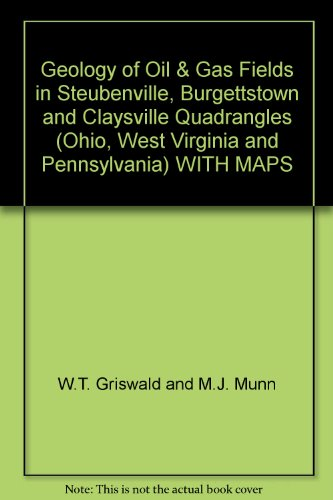 Geology of Oil & Gas Fields in Steubenville, Burgettstown and Claysville Quadrangles (Ohio, West Virginia and Pennsylvania) WITH MAPS