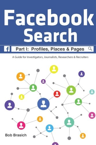 Facebook Search:  Profiles, Places & Pages: A Guide for Investigators, Journalists, Researchers & Recruiters