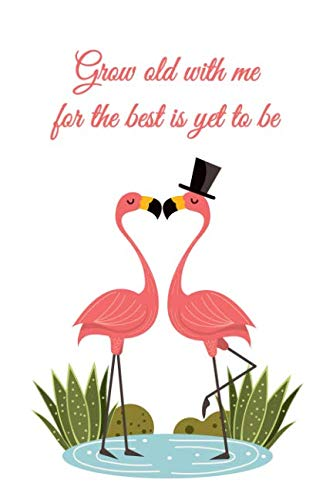 Grow Old With Me For The Best Is Yet To Be: Romantic Love Quote Notebook for Her (Flamingos Notebook)