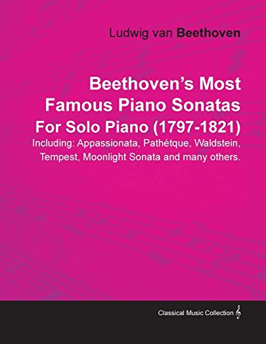 Beethoven's Most Famous Piano Sonatas Including: Appassionata, Path Tque, Waldstein, Tempest, Moonlight Sonata and Many Others. by Ludwig Van Beethove