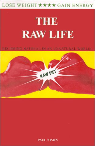 The Raw Life : Becoming Natural In An Unnatural World Raw Food Life