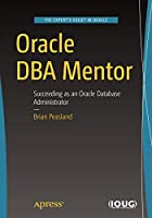 Oracle DBA Mentor: Succeeding as an Oracle Database Administrator Front Cover