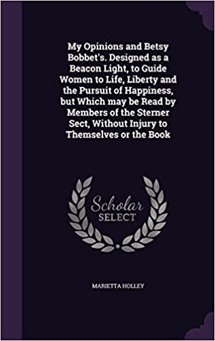 My Opinions and Betsy Bobbet's. Designed as a Beacon Light, to Guide Women to Life, Liberty and the Pursuit of Happiness, but Which may be Read by ... Without Injury to Themselves or the Book
