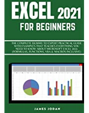 EXCEL 2021 FOR BEGINNERS: THE COMPLETE DUMMY TO EXPERT PRACTICAL GUIDE WITH EXAMPLES THAT TEACHES EVERYTHING YOU NEED TO KNOW ABOUT MICROSOFT EXCEL 2021 (FORMULAS, FUNCTIONS, VBA & MACROS INCLUSIVE)