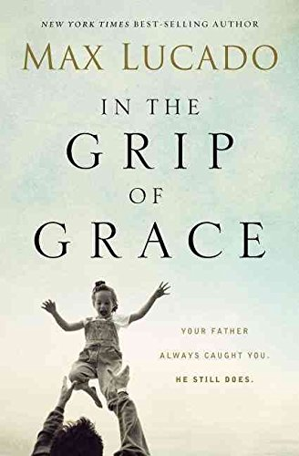 [(In the Grip of Grace : Your Father Always Caught You. He Still Does)] [By (author) Max Lucado] published on (June, 2014) (Max Lucado In The Grip Of Grace)