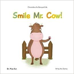 Chronicles Of A Barnyard Life Smile Mr Cow Dr Priya Sun Ana Santos 9780692823255 Amazon Books