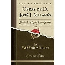 Obras de D. José J. Milanés, Vol. 4: Coleccion de Sus Poesías, Dramas, Leyendas, Cuadros de Costumbres y Artículos Literarios (Classic Reprint) (Spanish Edition)