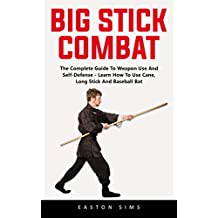 Big Stick Combat: The Complete Guide To Weapon Use And Self-Defense - Learn How To Use Cane, Long Stick And Baseball Bat