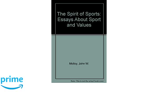 The Spirit Of Sports Essays About Sport And Values John W Molloy  The Spirit Of Sports Essays About Sport And Values John W Molloy   Amazoncom Books Persuasive Essay Paper also How To Write A Essay For High School  Examples Of Thesis Essays