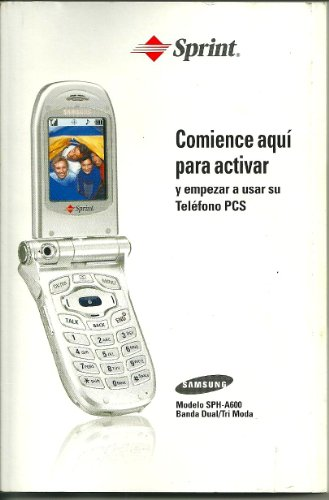 Pc Samsung Models (SPRINT, START HERE TO ACTIVATE, AND TO BEGIN USING YOUR PCS PHONE, SAMSUNG MODEL SPH A 600 DUAL BAND/ TRI MODE IN ENGLISH AND SPANISH)