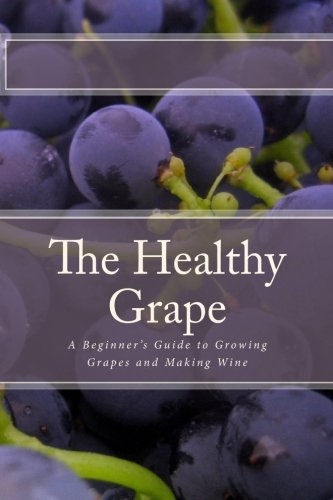 The Healthy Grape: A Beginner's Guide to Growing Grapes and Making Wine PDF