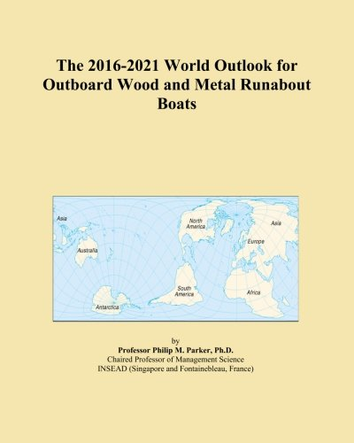 (The 2016-2021 World Outlook for Outboard Wood and Metal Runabout Boats)