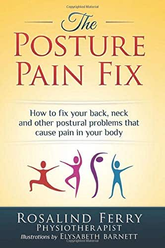 The Posture Pain Fix: How to Fix Your Back, Neck and Other Postural Problems That Cause Pain in Your Body