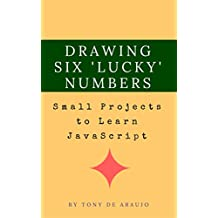 Small Projects to Learn JavaScript - Drawing Six 'Lucky' Numbers (Small Projects for Mastering JavaScript Book 1)