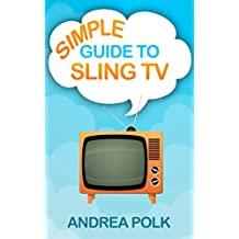 Simple Guide to Sling TV (Non Technical Guide To Cord Cutting Book 2)