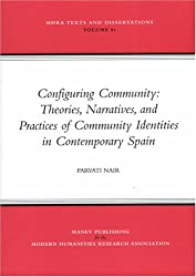 Configuring Community: Theories, Narratives, and Practices of Community Identities in Contemporary Spain (MHRA Texts and Dissertations)
