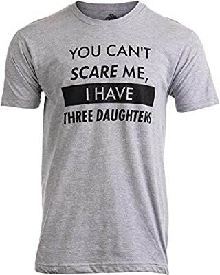 You Can't Scare Me, I Have Three Daughters | Funny Dad Daddy Joke Men T-Shirt