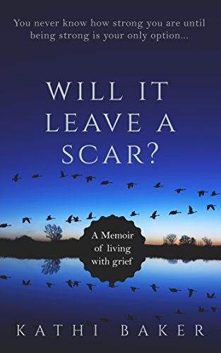 WILL IT LEAVE A SCAR?: A Memoir of living with grief by [Baker, Kathi]