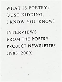 What is Poetry? (Just Kidding, I Know You Know): Interviews from the Poetry Project Newsletter (1983--2009)