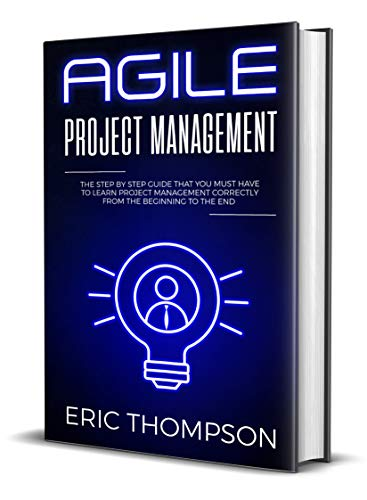 Agile Project Management: The Step by Step Guide that You Must Have to Learn Project Management Correctly from the Beginning to the End (Best Way To Learn Agile)