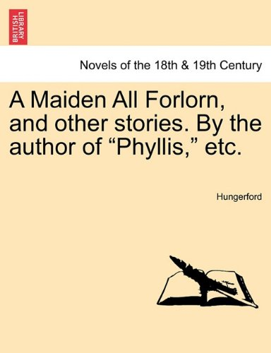 """Download A Maiden All Forlorn, and Other Stories. by the Author of """"Phyllis,"""" Etc. Vol. I ebook"""