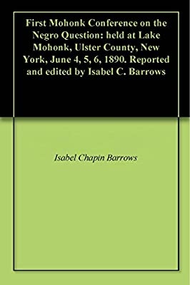 First Mohonk Conference on the Negro Question: held at Lake Mohonk, Ulster County, New York, June 4, 5, 6, 1890. Reported and edited by Isabel C. Barrows