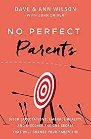 No Perfect Parents: Ditch Expectations, Embrace Reality, and Discover the One Secret That Will Change Your Par